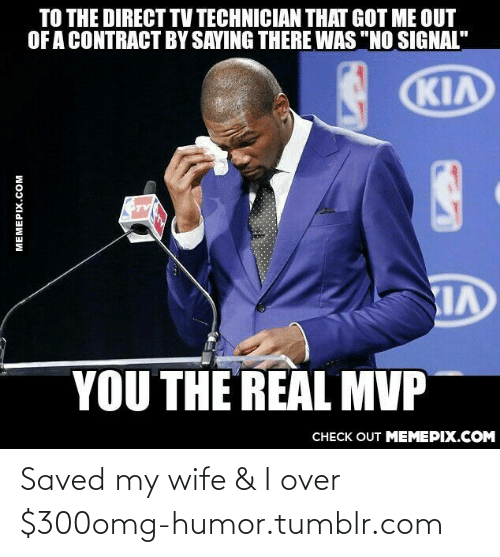 """Direct Tv: TO THE DIRECT TV TECHNICIAN THAT GOT ME OUT  OF A CONTRACT BY SAYING THERE WAS """"NO SIGNAL""""  KIA  YOU THE REAL MVP  CHECK OUT MEMEPIX.COM  MEMEPIX.COM Saved my wife & I over $300omg-humor.tumblr.com"""