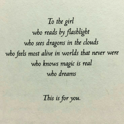 Dragons: To the girl  who reads by flashlight  who sees dragons in the clouds  who feels most alive in worlds that never were  who knows magic is real  who dreams  This is for you.