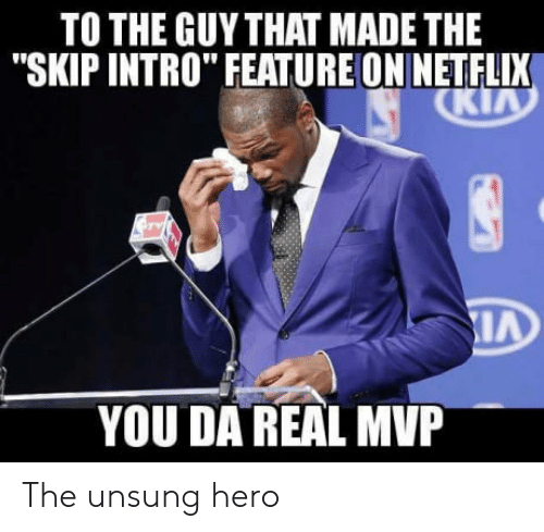 "Da Real Mvp: TO THE GUYTHAT MADE THE  ""SKIP INTRO"" FEATUREON NETFLIX  YOU DA REAL MVP The unsung hero"