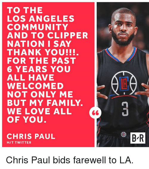 Chris Paul, Community, and Family: TO THE  LOS ANGELES  COMMUNITY  AND TO CLIPPER  NATION I SAY  THANK YOU!!!.  FOR THE PAST  6 YEARS YOU  ALL HAVE  WELCOMED  NOT ONLY ME  BUT MY FAMILY.  WE LOVE ALL  OF YOU  CHRIS PAUL  B R  H/T TWITTER Chris Paul bids farewell to LA.