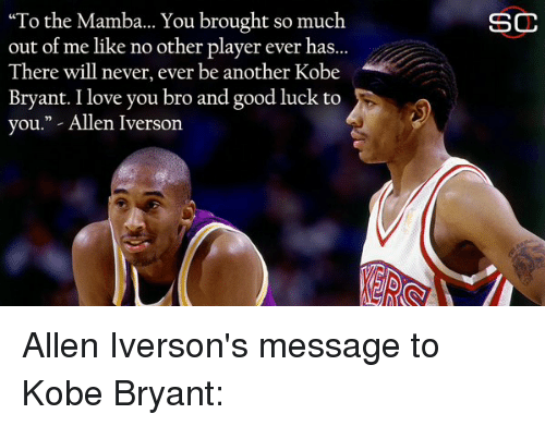 "Allen Iverson, Blackpeopletwitter, and Kobe Bryant: ""To the Mamba... You brought so much  out of me like no other player ever has.  There will never, ever be another Kobe  Bryant. I love you bro and good luck to  you."" Allen Iverson  SC Allen Iverson's message to Kobe Bryant:"