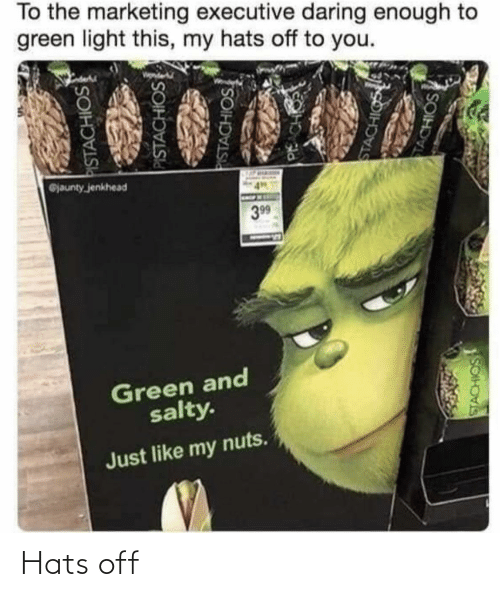 nuts: To the marketing executive daring enough to  green light this, my hats off to you.  @jaunty jenkhead  399  Green and  salty.  Just like my nuts.  PISTACHIOS  PISTACHIOS  PISTACHIOS  PACH  STACHIGS  TACHIOS  SOIH Hats off
