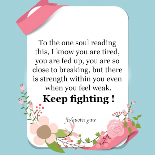 Memes, Quotes, and 🤖: To the one soul reading  this, I know you are tired  you are fed up, you are so  close to breaking, but there  is strength within you even  when you feel weak.  Keep fighting  b quotes gate