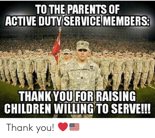 thankyou: TO THE PARENTS OF  ACTIVE DUTY SERVICEMEMBERS2  THANKYOU FOR RAISING  CHILDREN WILLING TO SERVE!! Thank you! ❤️🇺🇸