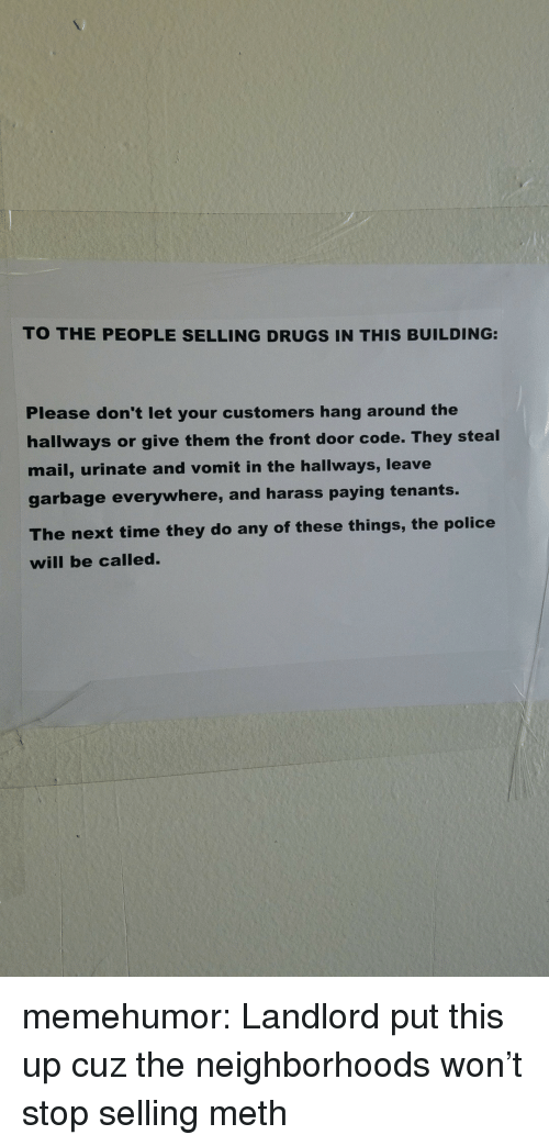 harass: TO THE PEOPLE SELLING DRUGS IN THIS BUILDING:  Please don't let your customers hang around the  hallways or give them the front door code. They steal  mail, urinate and vomit in the hallways, leave  garbage everywhere, and harass paying tenants.  The next time they do any of these things, the police  will be called. memehumor:  Landlord put this up cuz the neighborhoods won't stop selling meth