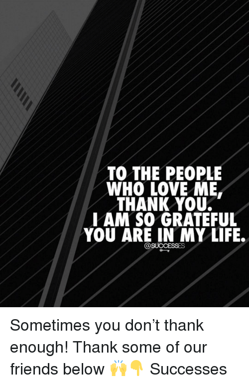 Friends, Life, and Love: TO THE PEOPLE  WHO LOVE ME  THANK YOU.  AM SO GRATEFUL  YOU ARE IN MY LIFE. Sometimes you don't thank enough! Thank some of our friends below 🙌👇 Successes