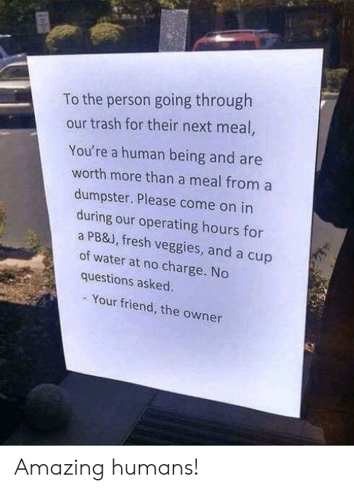 No Questions: To the person going through  our trash for their next meal,  You're a human being and are  worth more than a meal from a  dumpster. Please come on in  during our operating hours for  a PB&J, fresh veggies, and a cup  of water at no charge. No  questions asked.  Your friend, the owner Amazing humans!