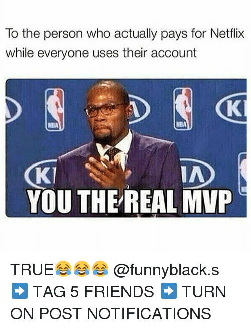 Dank Memes: To the person who actually pays for Netflix  while everyone uses their account  NBA  Kl  YOU THE REAL MVP TRUE😂😂😂 @funnyblack.s ➡️ TAG 5 FRIENDS ➡️ TURN ON POST NOTIFICATIONS