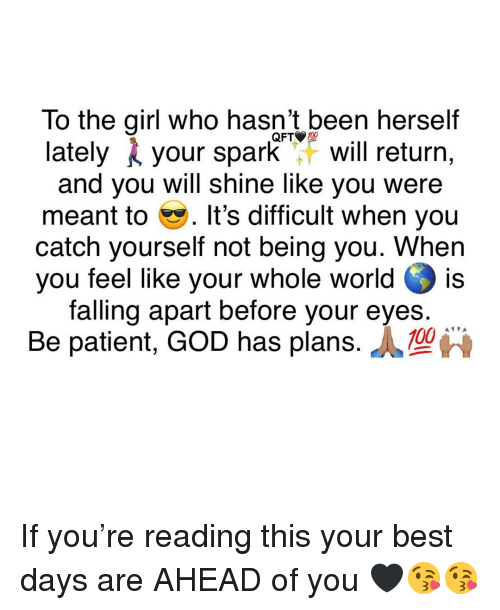 Anaconda, God, and Memes: To the qirl who hasn't been herself  lately your sparkF will return,  and you will shine like you were  meant to . It's difficult when you  catch yourself not being you. When  you feel like your whole world is  falling apart before your eyes.  QFT 100  Be patient, GOD has plans. If you're reading this your best days are AHEAD of you 🖤😘😘
