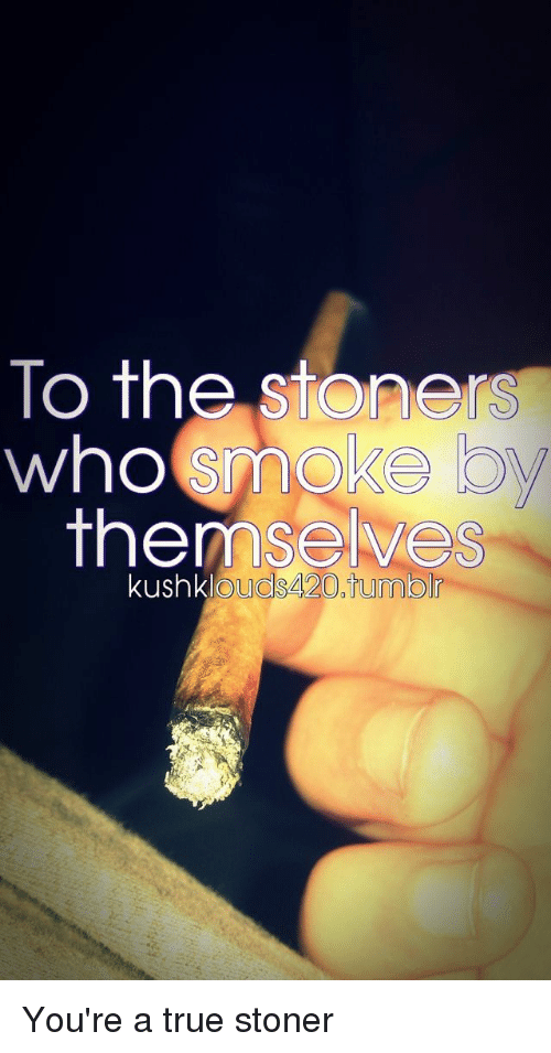 Stoners: To the stoners  who smoke  themselves  kushkl  ouds420.tumblr You're a true stoner