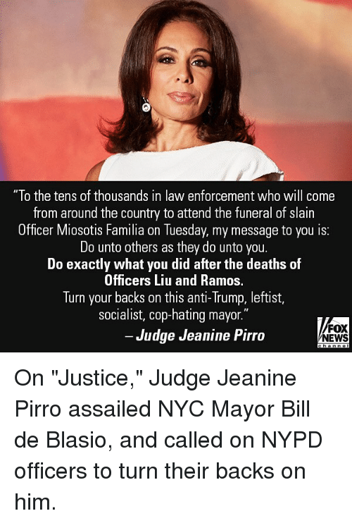 """Memes, News, and Fox News: """"To the tens of thousands in law enforcement who will come  from around the country to attend the funeral of slain  Officer M  iosotis Familia on Tuesday, my message to you is:  Do unto others as they do unto you.  Do exactly what you did after the deaths of  Officers Liu and Ramos.  Turn your backs on this anti-Trump, leftist,  socialist, cop-hating mayor.  Judge Jeanine Pirro  FOX  NEWS On """"Justice,"""" Judge Jeanine Pirro assailed NYC Mayor Bill de Blasio, and called on NYPD officers to turn their backs on him."""