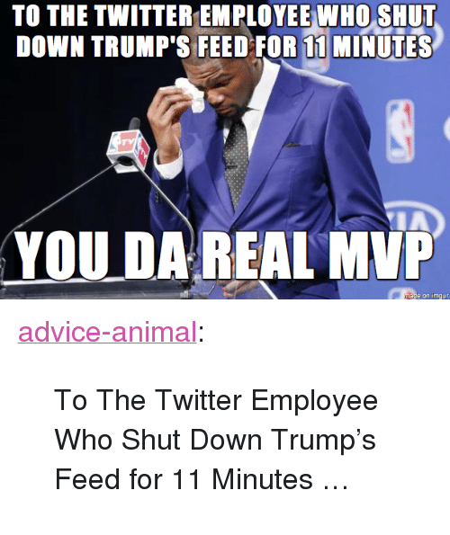"Da Real Mvp: TO THE TWITTER EMPLOYEE WHO SHUT  DOWN TRUMP'S FEED FOR 11 MINUTES  YOU DA REAL MVP  mase on imgur <p><a href=""http://advice-animal.tumblr.com/post/167105746567/to-the-twitter-employee-who-shut-down-trumps-feed"" class=""tumblr_blog"">advice-animal</a>:</p>  <blockquote><p>To The Twitter Employee Who Shut Down Trump's Feed for 11 Minutes …</p></blockquote>"