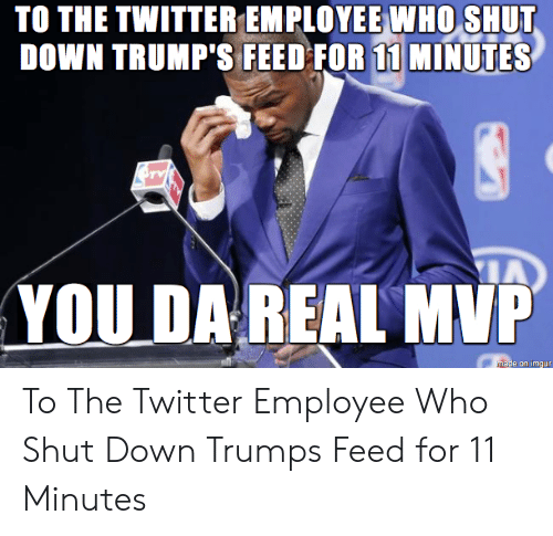 Da Real Mvp: TO THE TWITTER EMPLOYEE WHO SHUT  DOWN TRUMP'S FEED FOR 11 MINUTES  YOU DA REAL MVP  mase on imgur To The Twitter Employee Who Shut Down Trumps Feed for 11 Minutes