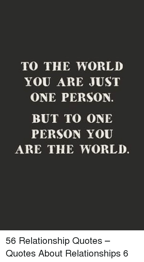 relationship quotes: TO THE WORLD  YOU ARE JUST  ONE PERSON.  BUT TO ONE  PERSON YOU  ARE THE WORLD. 56 Relationship Quotes – Quotes About Relationships 6