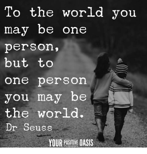 Dr. Seuss: To the world you  may be one  person,  but to  one person  you may be  the world.  Dr Seuss  YOUR POSITIVE OASIS