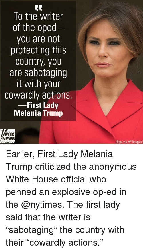 """ap images: To the writer  of the oped  you are not  protecting this  country, you  are sabotaaing  it with your  cowardly actions.  First Lady  Melania Trump  FOX  NEWS  Sipa via AP Images) Earlier, First Lady Melania Trump criticized the anonymous White House official who penned an explosive op-ed in the @nytimes. The first lady said that the writer is """"sabotaging"""" the country with their """"cowardly actions."""""""