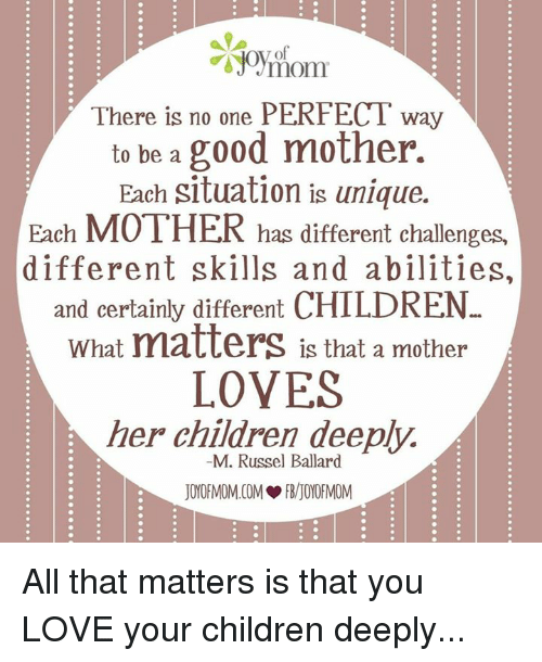 Good: TO  There is no one PERFECT way  to be a good mother.  Each situation is unique.  Each MOTHER has different challenges,  different skills and abilities,  and certainly different  CHILDREN  What matters is that a mother  LOVES  her children deeply.  M. Russel Ballard  IYORMO  IYIMO All that matters is that you LOVE your children deeply...