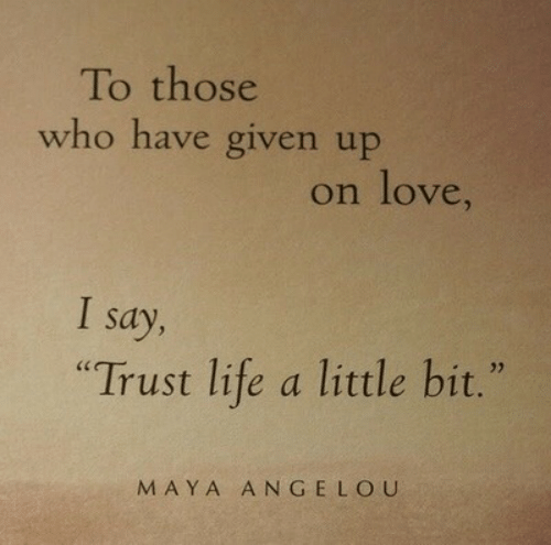 """maya: To those  who have given up  on love,  I say,  """"Trust life a little bit.""""  MAYA ANGELOU"""