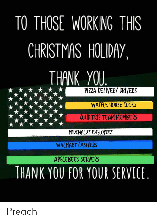 Applebee's: TO THOSE WORKING THIS  CHRISTMAS HOLIDAY,  THANK YOU.  PIZZA DELIVERY DRIVERS  WAFFLE HOUSE COOKS  QUIKTRIP TEAM MEMBERS  MCDONALD'S EMPLOYEES  WALMART CASHIERS  APPLEBEES SERVERS  THANK YOU FOR YOUR SERVICE. Preach