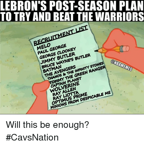 Jimmy Butler, Nba, and Wolverine: TO TRY AND BEAT THE WARRIORS  LEBRON'S POST-SEASON PLAN  EL,FORGE  PAUL GEORGE  GEORGE CLOONEY  JIMMY BUTLER  BRUCE WAYNE'S BUTLER  THE AVENGERS  THANOS &THE INFINMYSTON  MMY THE GREEN RANGE  ONBAMEMES  CAPTAIN PLANET  WOLVERINE  OPTIMUS PRIME  MINIONS FROM DESPICABLE ME Will this be enough? #CavsNation