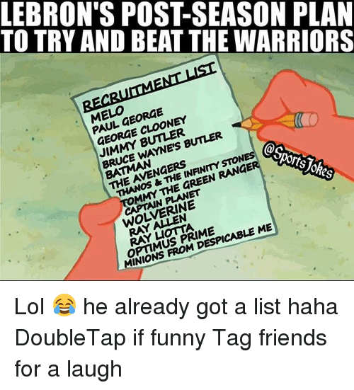 Batman, Friends, and Funny: TO TRY AND BEAT THE WARRIORS  LEBRON'S POST-SEASON PLAN  ELO FORGE  PAUL GEORGE  GEORGE CLOONEY  JIMMY BUTLER  BRUCE WAYNE'S BUNER  BATMAN  THE AVENGERS  THANOS &THE INANMYSTON  @s  MMY THE GREEN RANGE  orts  CAPTAIN PLANET  WOLVERINE  RAY A N  RAY凵omA  OPTIMUS PRIME  MINIONS FROM DESPICABLE ME Lol 😂 he already got a list haha DoubleTap if funny Tag friends for a laugh