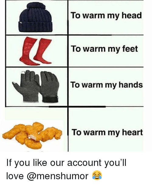 Head, Love, and Memes: To warm my head  To warm my feet  To warm my hands  To warm my heart If you like our account you'll love @menshumor 😂
