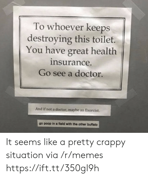 exorcist: To whoever keeps  destroying this toilet.  You have great health  insurance.  Go see a doctor.  And if not a doctor, maybe an Exorcist.  other buffalo  go poop in a field with the It seems like a pretty crappy situation via /r/memes https://ift.tt/350gI9h