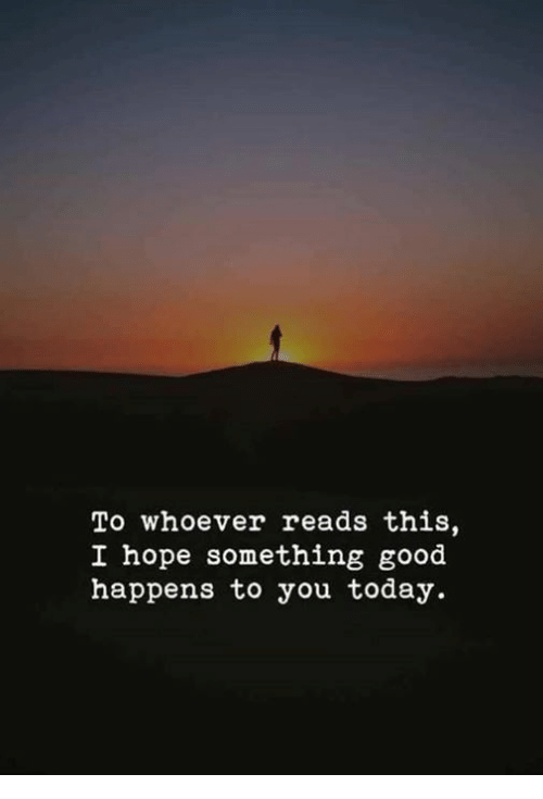 Good, Today, and Hope: To whoever reads this,  I hope something good  happens to you today.