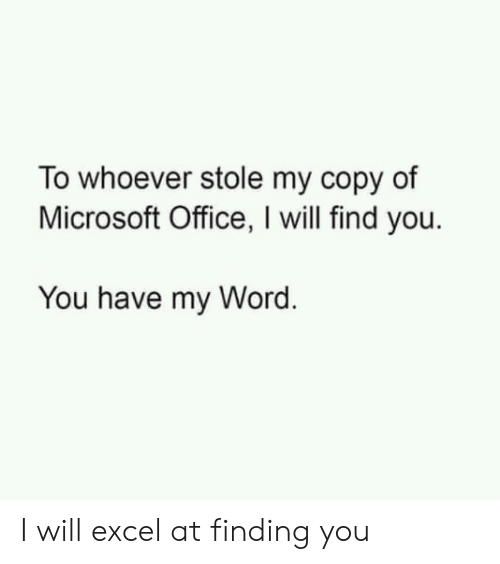 Excel: To whoever stole my copy of  Microsoft Office, I will find you.  You have my Word. I will excel at finding you