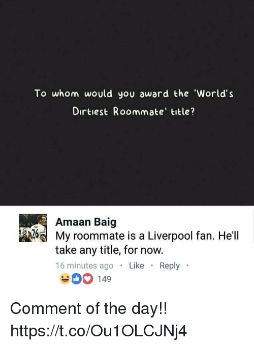 Memes, Roommate, and Liverpool F.C.: To whom would you award the 'World's  Dirtiest Roommate' title?  Amaan Baig  제 My roommate is a Liverpool fan. Hell  take any title, for now.  16 minutes ago .Like Reply  400 149 Comment of the day!! https://t.co/Ou1OLCJNj4