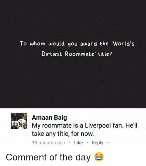 Memes, Roommate, and Liverpool F.C.: To whom would you award the 'World's  Dirtiest Roommate' title?  Amaan Baig  My roommate is a Liverpool fan. He'll  take any title, for now.  16 minutes ago Like Reply Comment of the day 😂