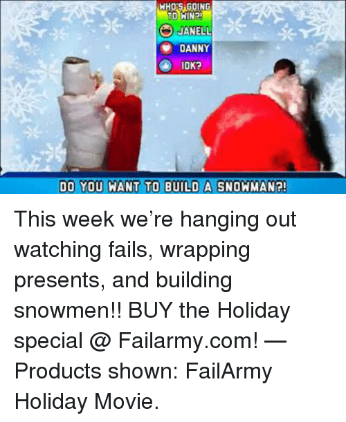 Janell: TO WIN?  JANELL  DANNY  IDK?  DO YOU WANT TO BUILD A SNOWMAN?! This week we're hanging out watching fails, wrapping presents, and building snowmen!! BUY the Holiday special @ Failarmy.com!   — Products shown: FailArmy Holiday Movie.