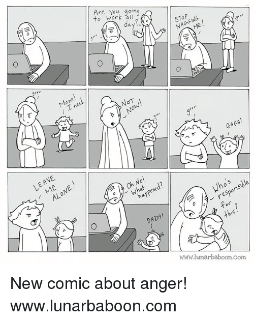 Memes, Moms, and Dada: to work 'all  Are you going  day  ?  STOP  NAGGIN6-  Grrr  Mom  ( I need  N0T  GAGA!  可  LEAVE  ALONE !  Oh No!  what,pened?  happened?  e Who's  9-responsible  DADA!  Ww.lunarbaboon.com  Sr.S  へ6  (Jp (Y  0-1  Olo  O New comic about anger! www.lunarbaboon.com