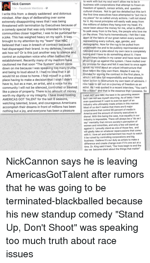 """agt: to work with but my soul won't allow me to be in  Nick Cannon  business with corporations that attempt to frown on  1 hr Facebook Mentions  freedom of speech, censor artists, and question  cultural choices. Not to get too detailed but this isn't  I write this from a deeply saddened and dolorous  the first time executives have attempted to """"put me in  mindset. After days of deliberating over some  my place"""" for so called unruly actions  I will not stand  extremely disappointing news that I was being  for it. My moral principles w  easily walk away from  the millions of dollars they hang over my head. It's  threatened with termination by Executives because of  never been about the money for me, what is difficult  a comedy special that was only intended to bring  to walk away from is the fans, the people who love me  communities closer together, I was to be punished for  on the show. This hurts tremendously. Ifelt like I was  a joke. This has weighed heavy on my spirit. It was  apart of the fabric of our great nation every summer,  brought to my attention by my """"team"""" that NBC  representing every culture, age, gender, and  believed that I was in breach of contract because I  demographic. Now for the rug to be pulled from  underneath me and to be publicly reprimanded and  had disparaged their brand. In my defense, I would  ridiculed over a joke about my own race is completel  ask how so? Or is this just another way to silence and  wrong and I have to do something about it. I have  control an outspoken voice who often battles the  fought many battles in my career and have never been  establishment. Recently many of my mentors have  afraid to go up against the system. I have mulled over  cautioned me that soon """"The System"""" would come  my process for days and felt it was best to once again  speak my mind about an unjust infrastructure that  down on me because was speaking too many truths  treat talent like they own them. Maybe it was my  and being to loud about it. I """