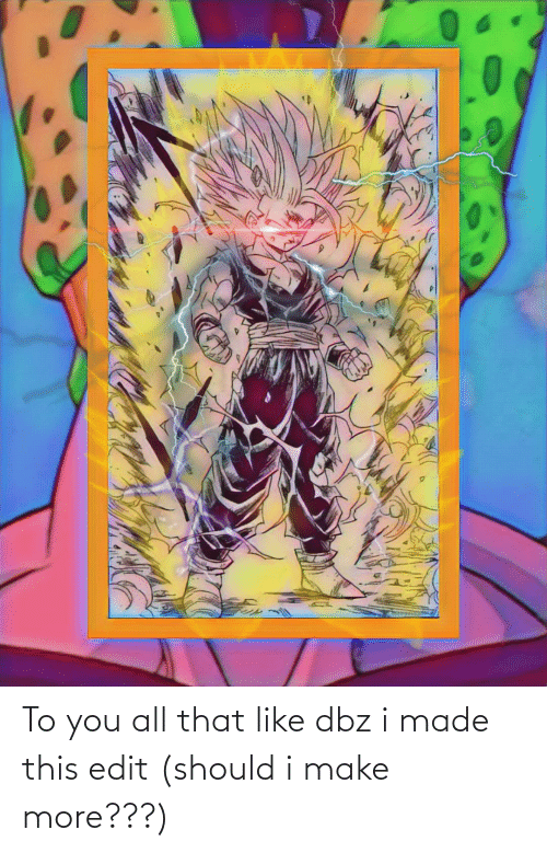 dbz: To you all that like dbz i made this edit (should i make more???)