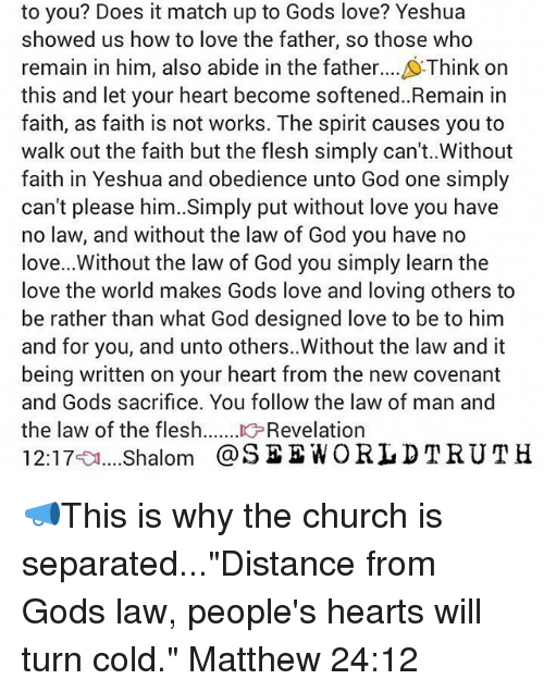 """Church, Memes, and Match: to you? Does it match up to Gods love? Yeshua  showed us how to love the father, so those who  remain in him, also abide in the father  Think on  this and let your heart become softened. Remain in  faith, as faith is not works. The spirit causes you to  walk out the faith but the flesh simply can't..Without  faith in Yeshua and obedience unto God one simply  can't please him. Simply put without love you have  no law, and without the law of God you have no  love... Without the law of God you simply learn the  love the world makes Gods love and loving others to  be rather than what God designed love to be to him  and for you, and unto others. Without the law and it  being written on your heart from the new covenant  and Gods sacrifice. You follow the law of man and  the law of the flesh  Revelation  12:17  Shalom @SEE WORLD T RUT H 📣This is why the church is separated...""""Distance from Gods law, people's hearts will turn cold."""" Matthew 24:12"""