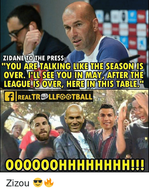 Memes, The League, and 🤖: TO  ZIDANE THE PRESS  YOU ARE TALKING LIKE THE SEASONIS  OVER. IǐLLSEE YOU IN:MAY, AFTER THE  LEAGUE IS OVER, HERE IN THIS TABLE.  00000OHHHHHHHH!!! Zizou 😎🔥