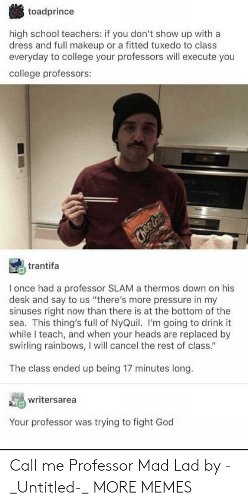 """slam: toadprince  high school teachers: if you don't show up with a  dress and full makeup or a fitted tuxedo to class  everyday to college your professors will execute you  college professors:  Cheetrs  trantifa  I once had a professor SLAM a thermos down on his  desk and say to us """"there's more pressure in my  sinuses right now than there is at the bottom of the  sea. This thing's full of NyQuil. I'm going to drink it  while I teach, and when your heads are replaced by  swirling rainbows, I will cancel the rest of class.""""  The class ended up being 17 minutes long.  writersarea  Your professor was trying to fight God Call me Professor Mad Lad by -_Untitled-_ MORE MEMES"""