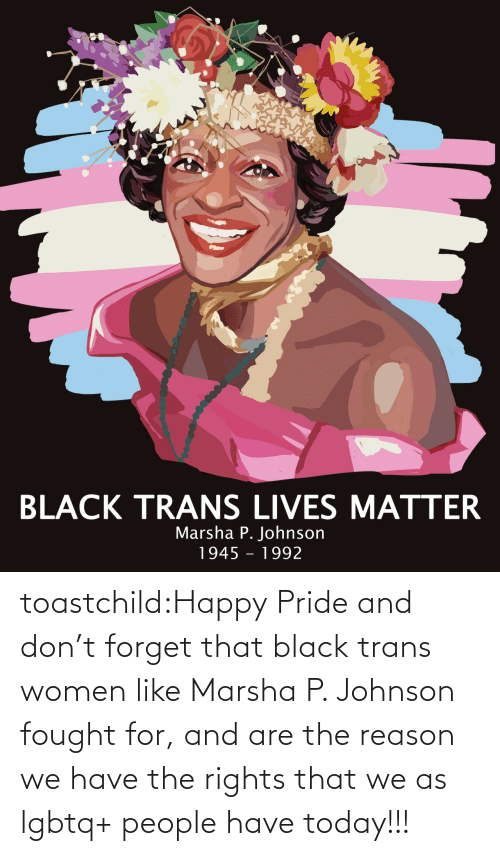 Target: toastchild:Happy  Pride and don't forget that black trans women like Marsha P. Johnson  fought for, and are the reason we have the rights that we as lgbtq+  people have today!!!
