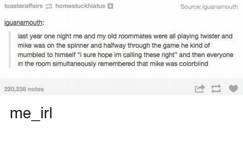 """Twister: toasteraffairshomestuckhiatus+  Source: iguanamouth  iguanamouth  last year one night me and my old roommates were all playing twister and  mike was on the spinner and halfway through the game he kind of  mumbled to himself """"i sure hope im calling these right"""" and then everyone  in the room simultaneously remembered that mike was colorblind  220,238 notes me_irl"""