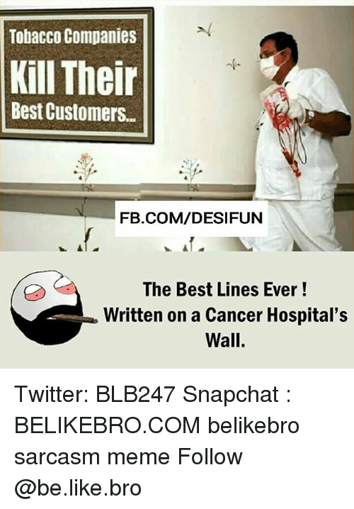 Be Like, Meme, and Memes: Tobacco Companies  Kill Their  Best Customers..  FB.COM/DESIFUN  The Best Lines Ever!  Written on a Cancer Hospital's  Wall. Twitter: BLB247 Snapchat : BELIKEBRO.COM belikebro sarcasm meme Follow @be.like.bro