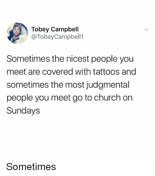 Church, Memes, and Tattoos: Tobey Campbell  @TobeyCampbell1  Sometimes the nicest people you  meet are covered with tattoos and  sometimes the most judgmental  people you meet go to church on  Sundays Sometimes