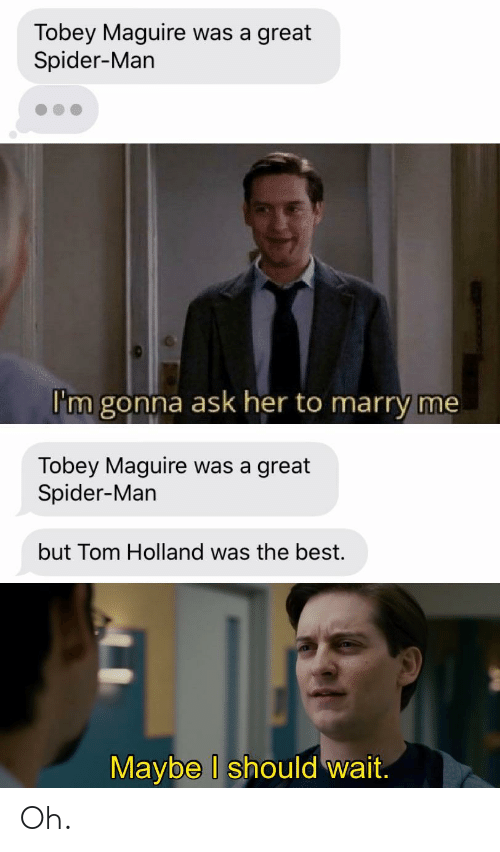 Tobey Maguire: Tobey Maguire was a great  Spider-Man  I'm gonna ask her to marry me  Tobey Maguire was a great  Spider-Man  but Tom Holland was the best.  Maybe I should wait. Oh.