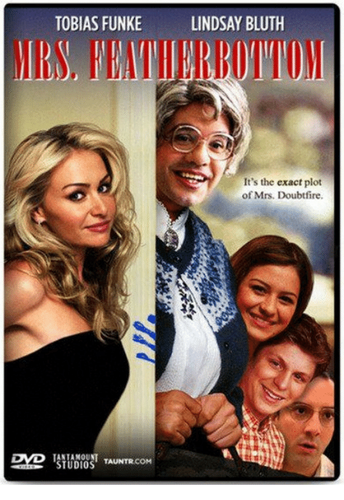 Mrs. Doubtfire: TOBIAS FUNKE  LINDSAY BLUTH  MS TEATHERBOTTO  It's the exact plot  of Mrs. Doubtfire.  TANTAMOUNT  STUDIOS TAUNTRCOM