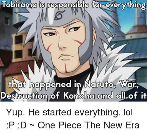 Naruton: Tobirama is pesponsible for everything  that happened in Naruton ar  Destruction of Konoha  and all of it Yup. He started everything. lol :P :D  ~ One Piece The New Era