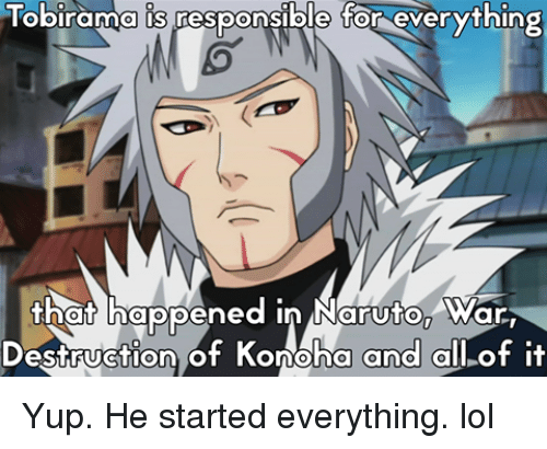 Naruton: Tobirama is pesponsible for everything  that happened in Naruton ar  Destruction of Konoha  and all of it Yup. He started everything. lol