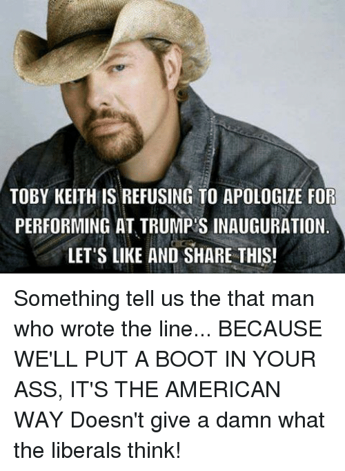 toby keith: TOBY KEITH IS REFUSING TO APOLOGIZE FOR  PERFORMING AT TRUMP S INAUGURATION  LET'S LIKE AND SHARE THIS! Something tell us the that man who wrote the line...  BECAUSE WE'LL PUT A BOOT IN YOUR ASS, IT'S THE AMERICAN WAY  Doesn't give a damn what the liberals think!