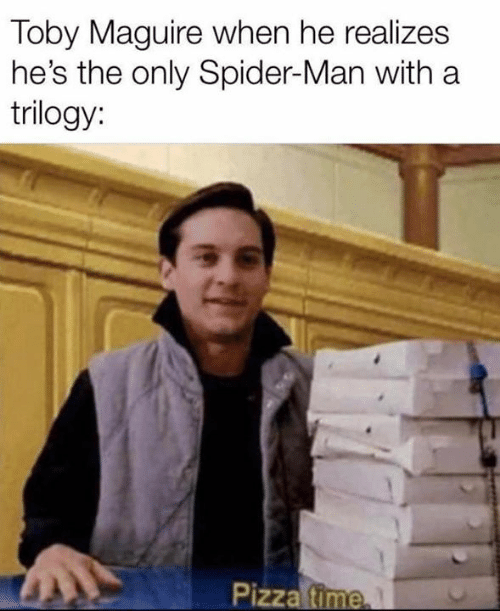 Maguire: Toby Maguire when he realizes  he's the only Spider-Man with a  trilogy:  Pizza time