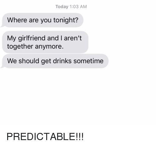 predictable: Today 1:03 AM  Where are you tonight?  My girlfriend and I aren't  together anymore.  We should get drinks sometime PREDICTABLE!!!