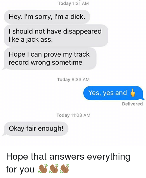 Ass, Relationships, and Sorry: Today 1:21 AM  Hey. I'm sorry, I'm a dick.  I should not have disappeared  like a jack ass.  Hope I can prove my track  record wrong sometime  Today 8:33 AM  Yes, yes and  Delivered  Today 11:03 AM  Okay fair enough! Hope that answers everything for you 👋🏾👋🏾👋🏾
